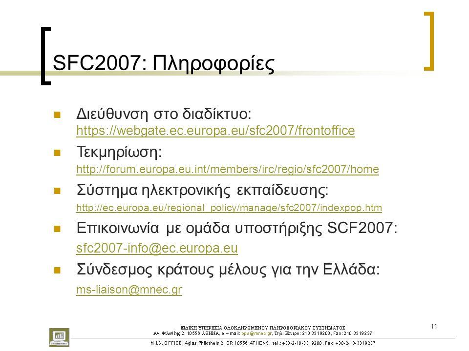 11 SFC2007: Πληροφορίες  Διεύθυνση στο διαδίκτυο: https://webgate.ec.europa.eu/sfc2007/frontoffice https://webgate.ec.europa.eu/sfc2007/frontoffice  Τεκμηρίωση: http://forum.europa.eu.int/members/irc/regio/sfc2007/home http://forum.europa.eu.int/members/irc/regio/sfc2007/home  Σύστημα ηλεκτρονικής εκπαίδευσης: http://ec.europa.eu/regional_policy/manage/sfc2007/indexpop.htm http://ec.europa.eu/regional_policy/manage/sfc2007/indexpop.htm  Επικοινωνία με ομάδα υποστήριξης SCF2007: sfc2007-info@ec.europa.eu  Σύνδεσμος κράτους μέλους για την Ελλάδα: ms-liaison@mnec.gr
