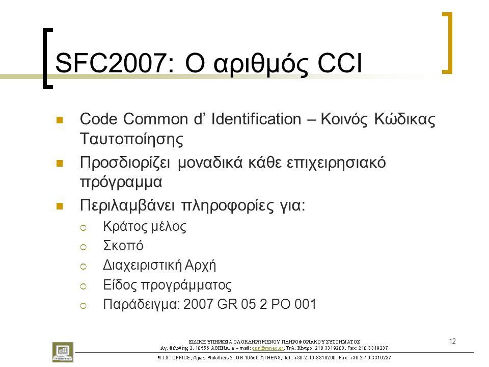 12 SFC2007: Ο αριθμός CCI  Code Common d' Identification – Κοινός Κώδικας Ταυτοποίησης  Προσδιορίζει μοναδικά κάθε επιχειρησιακό πρόγραμμα  Περιλαμβάνει πληροφορίες για:  Κράτος μέλος  Σκοπό  Διαχειριστική Αρχή  Είδος προγράμματος  Παράδειγμα: 2007 GR 05 2 PO 001