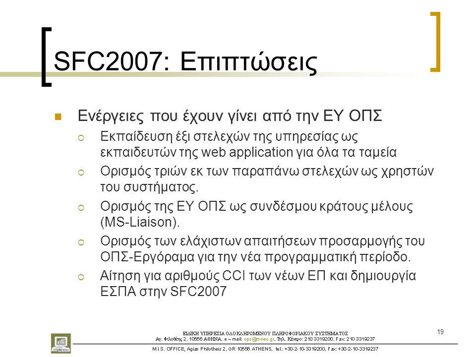 19 SFC2007: Επιπτώσεις  Ενέργειες που έχουν γίνει από την ΕΥ ΟΠΣ  Εκπαίδευση έξι στελεχών της υπηρεσίας ως εκπαιδευτών της web application για όλα τα ταμεία  Ορισμός τριών εκ των παραπάνω στελεχών ως χρηστών του συστήματος.