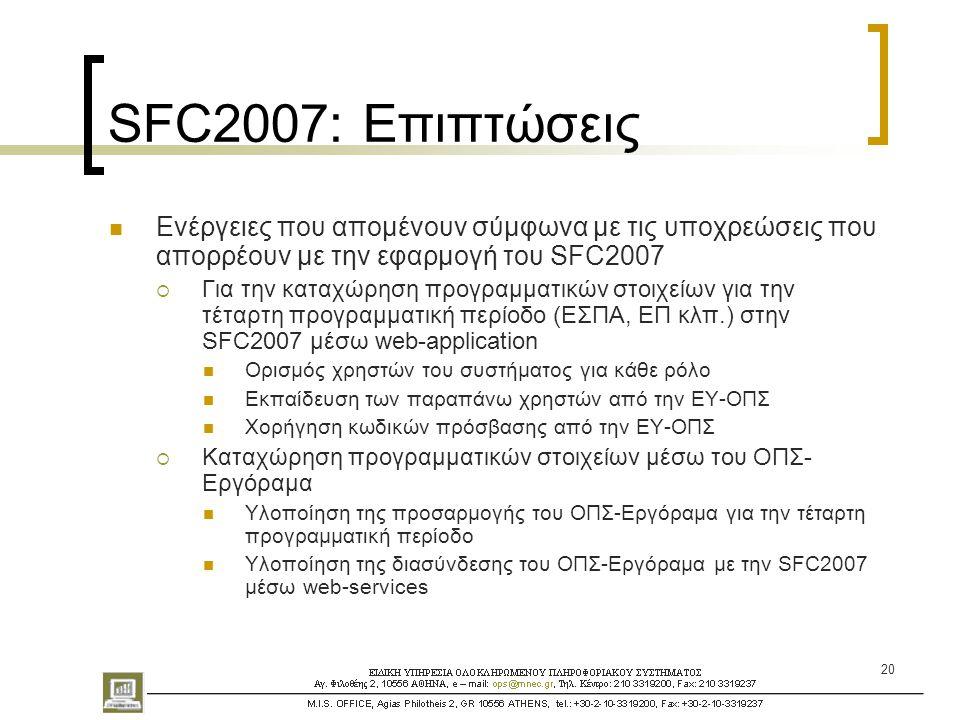20 SFC2007: Επιπτώσεις  Ενέργειες που απομένουν σύμφωνα με τις υποχρεώσεις που απορρέουν με την εφαρμογή του SFC2007  Για την καταχώρηση προγραμματικών στοιχείων για την τέταρτη προγραμματική περίοδο (ΕΣΠΑ, ΕΠ κλπ.) στην SFC2007 μέσω web-application  Ορισμός χρηστών του συστήματος για κάθε ρόλο  Εκπαίδευση των παραπάνω χρηστών από την ΕΥ-ΟΠΣ  Χορήγηση κωδικών πρόσβασης από την ΕΥ-ΟΠΣ  Καταχώρηση προγραμματικών στοιχείων μέσω του ΟΠΣ- Εργόραμα  Υλοποίηση της προσαρμογής του ΟΠΣ-Εργόραμα για την τέταρτη προγραμματική περίοδο  Υλοποίηση της διασύνδεσης του ΟΠΣ-Εργόραμα με την SFC2007 μέσω web-services