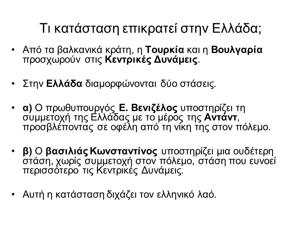 Τι κατάσταση επικρατεί στην Ελλάδα; •Από τα βαλκανικά κράτη, η Τουρκία και η Βουλγαρία προσχωρούν στις Κεντρικές Δυνάμεις. •Στην Ελλάδα διαμορφώνονται
