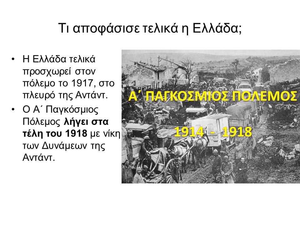 Τι αποφάσισε τελικά η Ελλάδα; •Η Ελλάδα τελικά προσχωρεί στον πόλεμο το 1917, στο πλευρό της Αντάντ. •Ο Α΄ Παγκόσμιος Πόλεμος λήγει στα τέλη του 1918