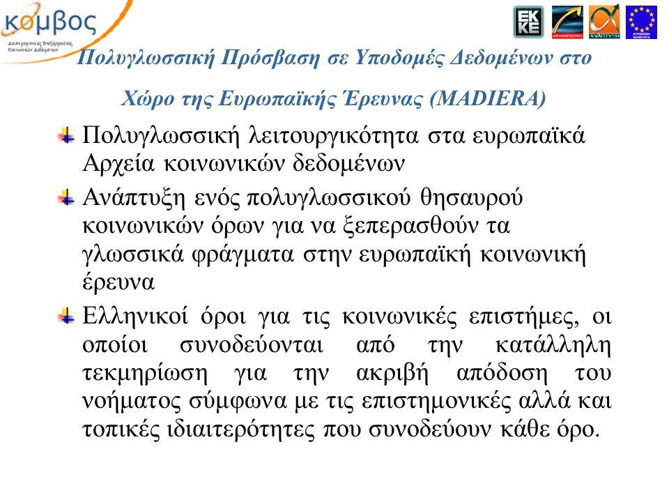 Πολυγλωσσική Πρόσβαση σε Υποδομές Δεδομένων στο Χώρο της Ευρωπαϊκής Έρευνας (MADIERA) Πολυγλωσσική λειτουργικότητα στα ευρωπαϊκά Αρχεία κοινωνικών δεδομένων Ανάπτυξη ενός πολυγλωσσικού θησαυρού κοινωνικών όρων για να ξεπερασθούν τα γλωσσικά φράγματα στην ευρωπαϊκή κοινωνική έρευνα Ελληνικοί όροι για τις κοινωνικές επιστήμες, οι οποίοι συνοδεύονται από την κατάλληλη τεκμηρίωση για την ακριβή απόδοση του νοήματος σύμφωνα με τις επιστημονικές αλλά και τοπικές ιδιαιτερότητες που συνοδεύουν κάθε όρο.