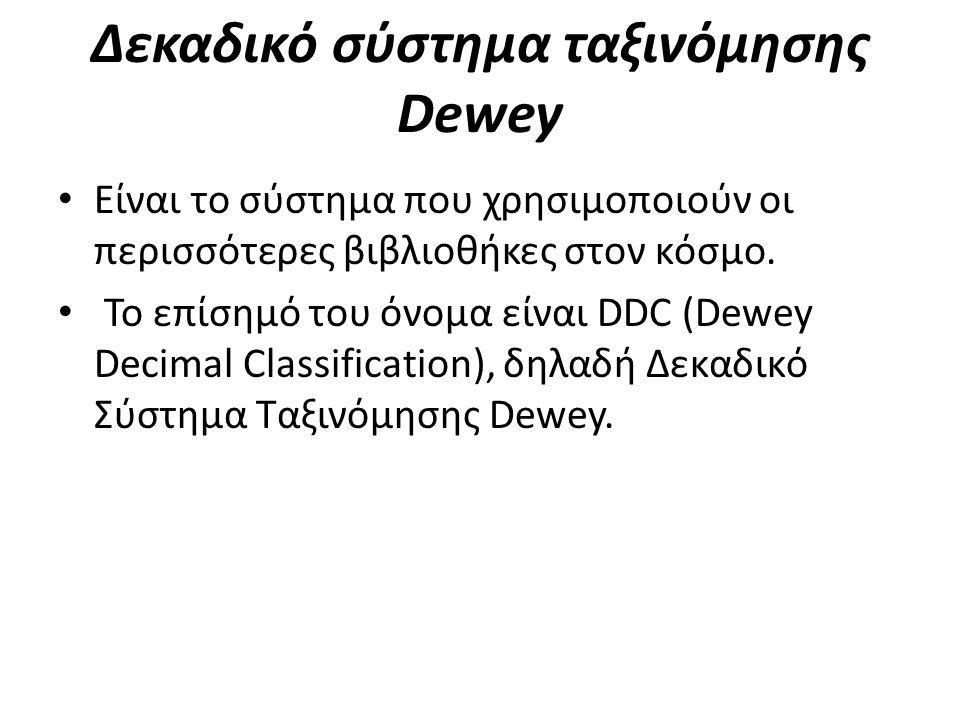 Δεκαδικό σύστημα ταξινόμησης Dewey • Είναι το σύστημα που χρησιμοποιούν οι περισσότερες βιβλιοθήκες στον κόσμο. • Το επίσημό του όνομα είναι DDC (Dewe