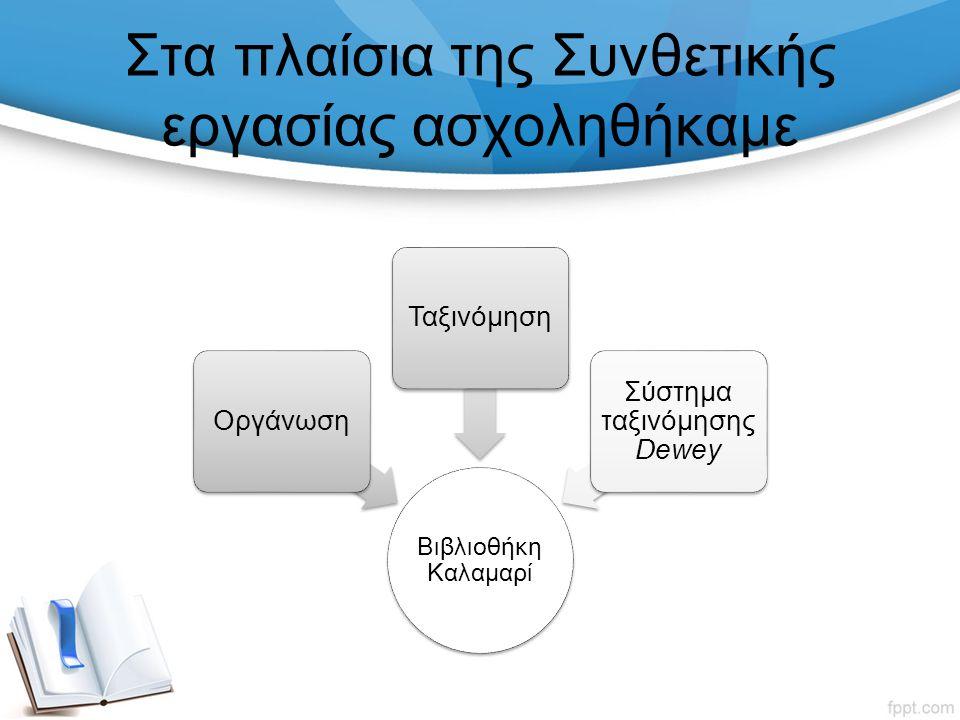 Στα πλαίσια της Συνθετικής εργασίας ασχοληθήκαμε Βιβλιοθήκη Καλαμαρί ΟργάνωσηΤαξινόμηση Σύστημα ταξινόμησης Dewey