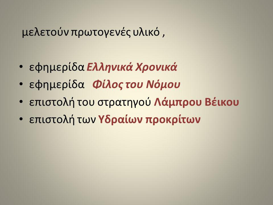 μελετούν πρωτογενές υλικό, • εφημερίδα Ελληνικά Χρονικά • εφημερίδα Φίλος του Νόμου • επιστολή του στρατηγού Λάμπρου Βέικου • επιστολή των Υδραίων προ