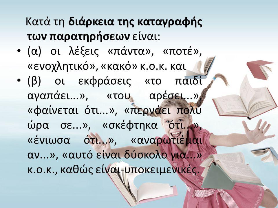 Κατά τη διάρκεια της καταγραφής των παρατηρήσεων είναι: • (α) οι λέξεις «πάντα», «ποτέ», «ενοχλητικό», «κακό» κ.ο.κ. και • (β) οι εκφράσεις «το παιδί