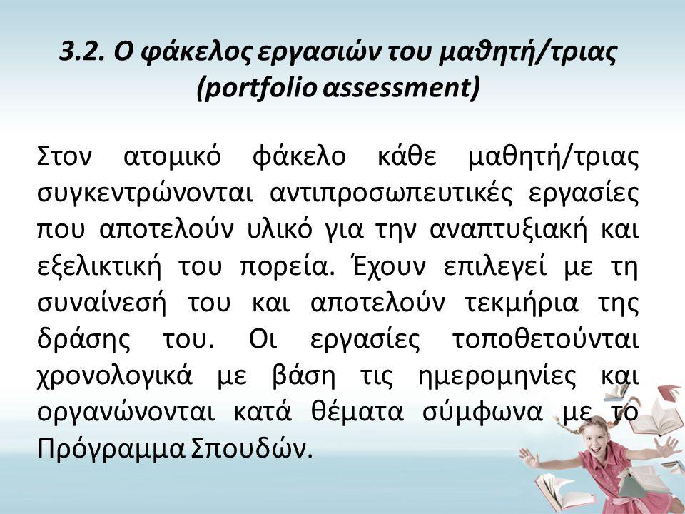 3.2. Ο φάκελος εργασιών του μαθητή/τριας (portfolio αssessment) Στον ατομικό φάκελο κάθε μαθητή/τριας συγκεντρώνονται αντιπροσωπευτικές εργασίες που α