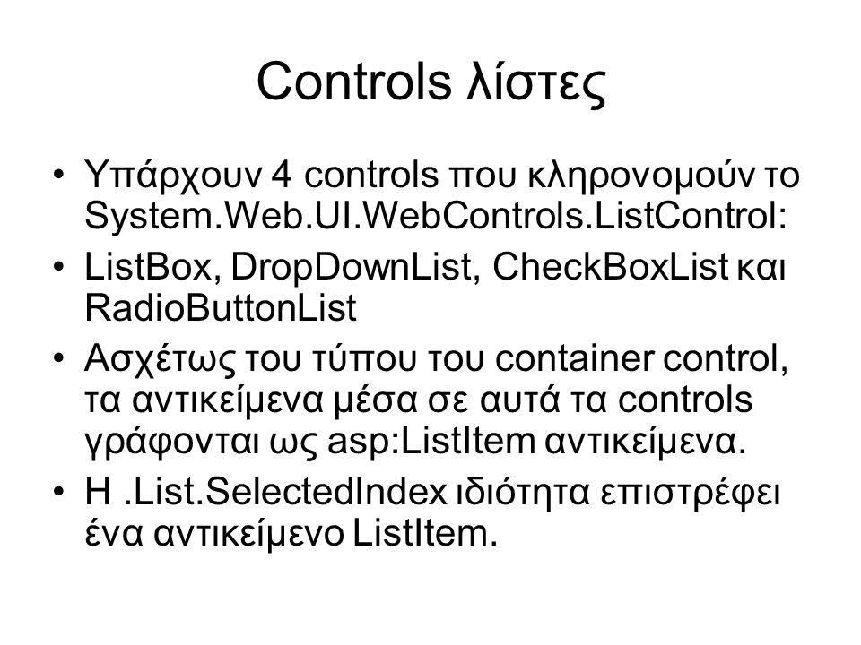 Controls λίστες •Υπάρχουν 4 controls που κληρονομούν το System.Web.UI.WebControls.ListControl: •ListBox, DropDownList, CheckBoxList και RadioButtonLis