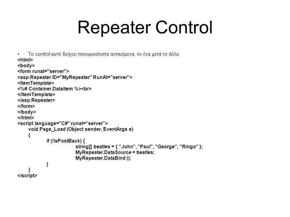 Repeater Control •Το control αυτό δείχνει πανομοιότυπα αντικείμενα, το ένα μετά το άλλο. void Page_Load (Object sender, EventArgs e) { if (!IsPostBack