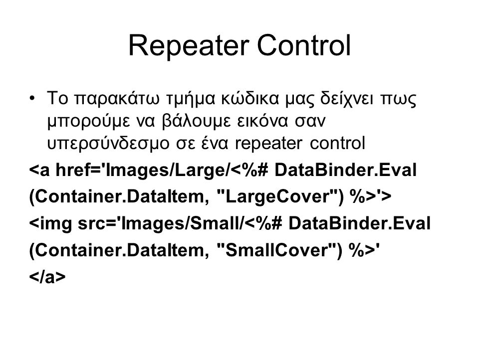 Repeater Control •Το παρακάτω τμήμα κώδικα μας δείχνει πως μπορούμε να βάλουμε εικόνα σαν υπερσύνδεσμο σε ένα repeater control <a href= Images/Large/<%# DataBinder.Eval (Container.DataItem, LargeCover ) %> > <img src= Images/Small/<%# DataBinder.Eval (Container.DataItem, SmallCover ) %>
