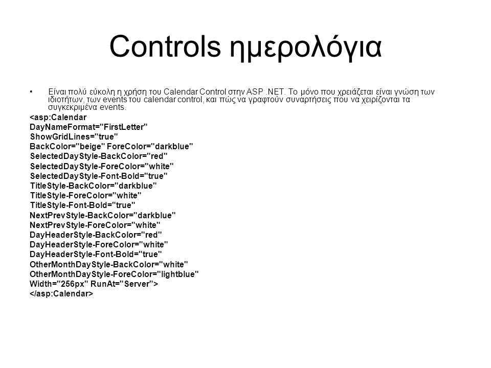 Controls ημερολόγια •Είναι πολύ εύκολη η χρήση του Calendar Control στην ASP.NET. Το μόνο που χρειάζεται είναι γνώση των ιδιοτήτων, των events του cal