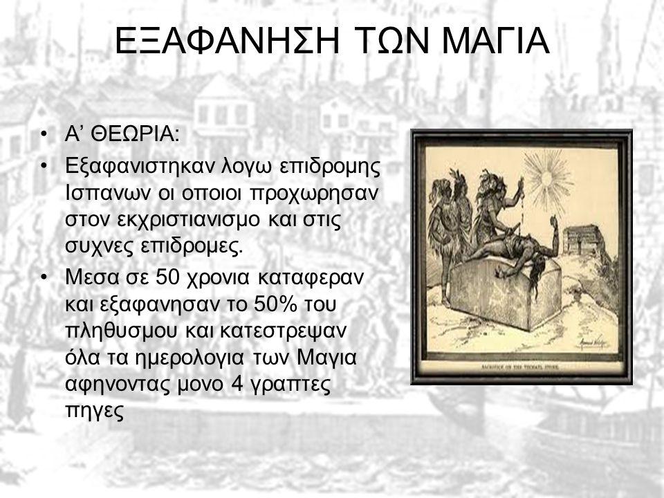 ΕΞΑΦΑΝΗΣΗ ΤΩΝ ΜΑΓΙΑ •Α' ΘΕΩΡΙΑ: •Εξαφανιστηκαν λογω επιδρομης Ισπανων οι οποιοι προχωρησαν στον εκχριστιανισμο και στις συχνες επιδρομες.