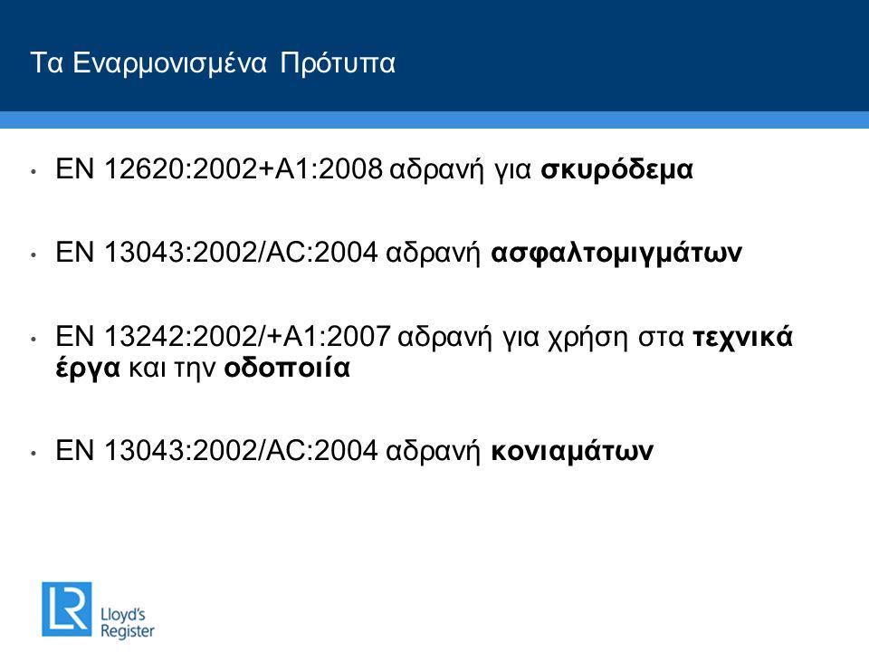 • ΕΝ 12620:2002+A1:2008 αδρανή για σκυρόδεμα • ΕΝ 13043:2002/AC:2004 αδρανή ασφαλτομιγμάτων • ΕΝ 13242:2002/+A1:2007 αδρανή για χρήση στα τεχνικά έργα