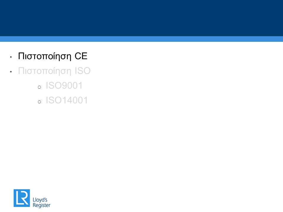 • Πιστοποίηση CE • Πιστοποίηση ISO o ISO9001 o ISO14001