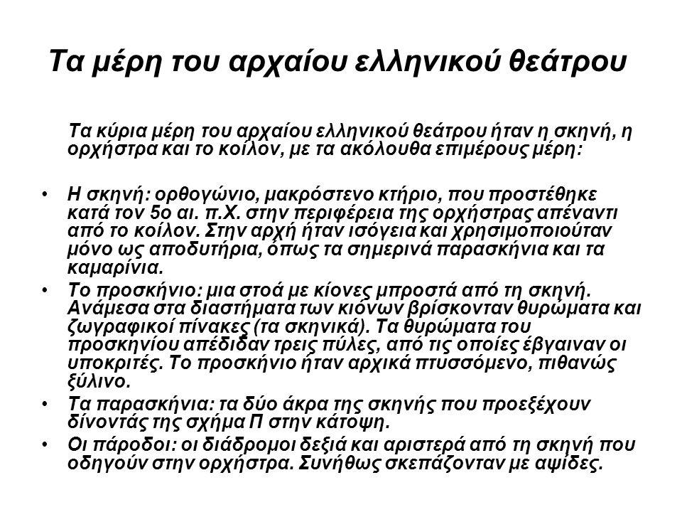 Τα μέρη του αρχαίου ελληνικού θεάτρου Τα κύρια μέρη του αρχαίου ελληνικού θεάτρου ήταν η σκηνή, η ορχήστρα και το κοίλον, με τα ακόλουθα επιμέρους μέρη: •Η σκηνή: ορθογώνιο, μακρόστενο κτήριο, που προστέθηκε κατά τον 5ο αι.