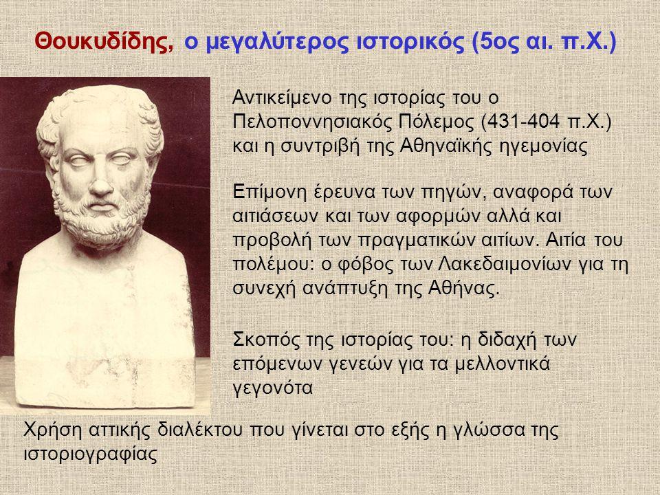 Θουκυδίδης, ο μεγαλύτερος ιστορικός (5ος αι. π.Χ.) Επίμονη έρευνα των πηγών, αναφορά των αιτιάσεων και των αφορμών αλλά και προβολή των πραγματικών αι