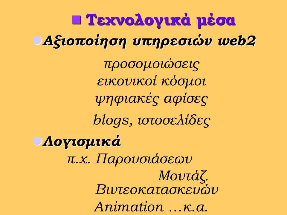  Αξιοποίηση υπηρεσιών web2 προσομοιώσεις εικονικοί κόσμοι ψηφιακές αφίσες blogs, ιστοσελίδες  Λογισμικά π.χ.