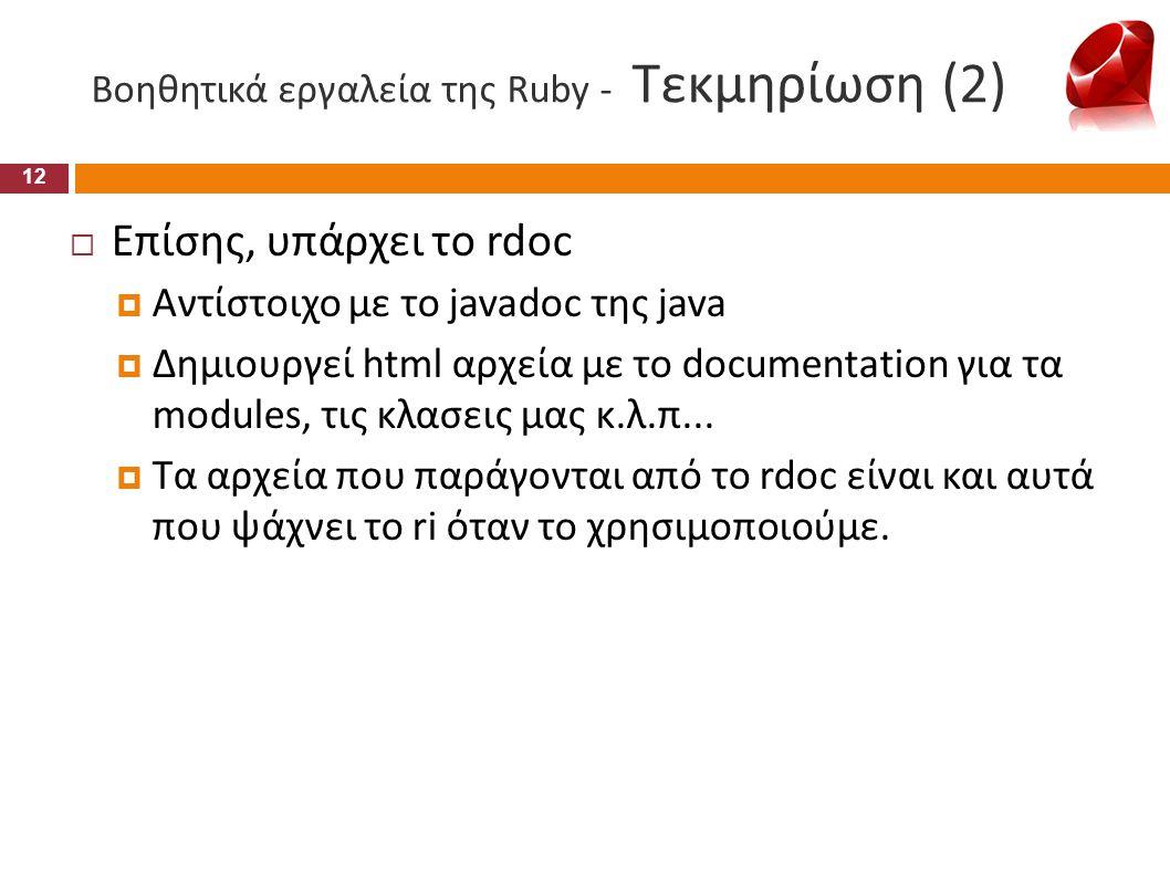 Βοηθητικά εργαλεία της Ruby - Τεκμηρίωση (2)  Επίσης, υπάρχει το rdoc  Αντίστοιχο με το javadoc της java  Δημιουργεί html αρχεία με το documentatio