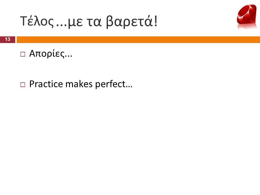 Τέλος 13  Απορίες...  Practice makes perfect…...με τα βαρετά!