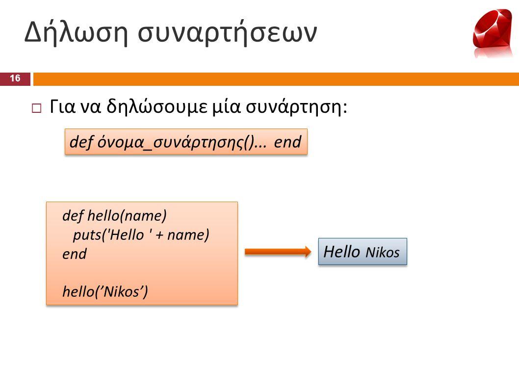 def hello(name) puts('Hello ' + name) end hello('Nikos') def hello(name) puts('Hello ' + name) end hello('Nikos') def όνομα_συνάρτησης()... end Δήλωση