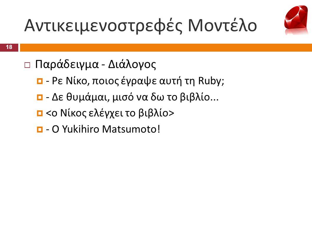 Αντικειμενοστρεφές Μοντέλο 18  Παράδειγμα - Διάλογος  - Ρε Νίκο, ποιος έγραψε αυτή τη Ruby;  - Δε θυμάμαι, μισό να δω το βιβλίο...   - Ο Yukihiro