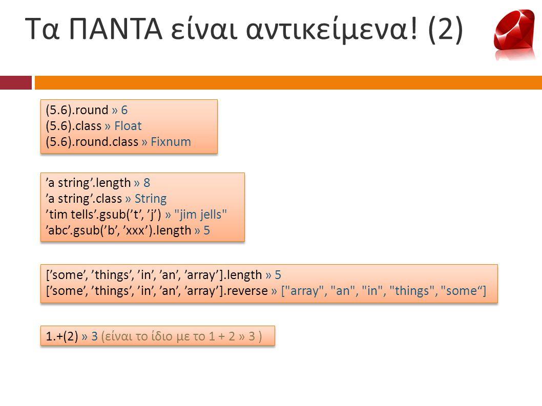 Τα ΠΑΝΤΑ είναι αντικείμενα! (2) (5.6).round » 6 (5.6).class » Float (5.6).round.class » Fixnum (5.6).round » 6 (5.6).class » Float (5.6).round.class »