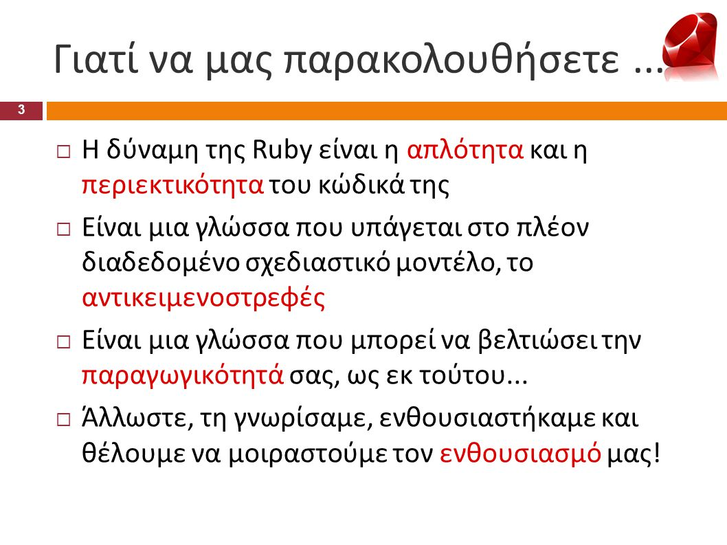 Γιατί να μας παρακολουθήσετε... 3  Η δύναμη της Ruby είναι η απλότητα και η περιεκτικότητα του κώδικά της  Είναι μια γλώσσα που υπάγεται στο πλέον δ
