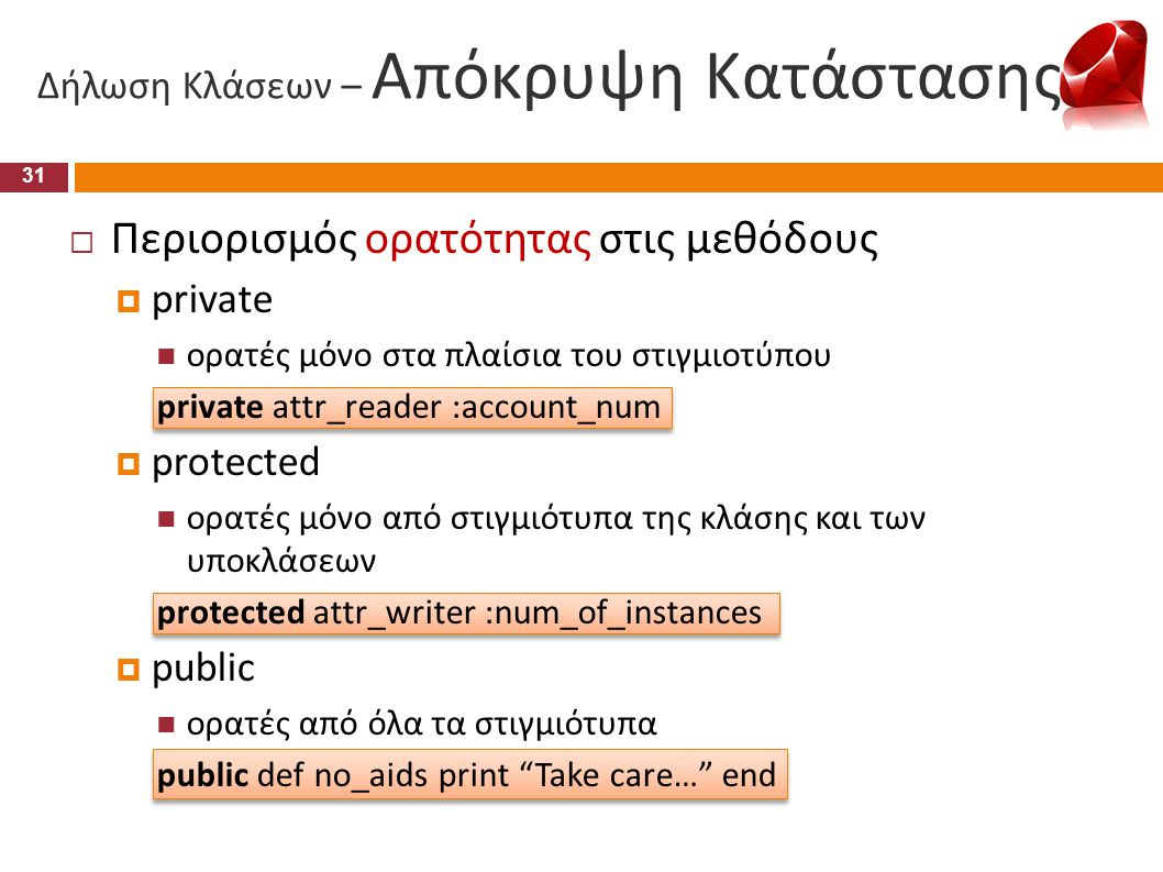 Δήλωση Κλάσεων – Απόκρυψη Κατάστασης  Περιορισμός ορατότητας στις μεθόδους  private  ορατές μόνο στα πλαίσια του στιγμιοτύπου private attr_reader :
