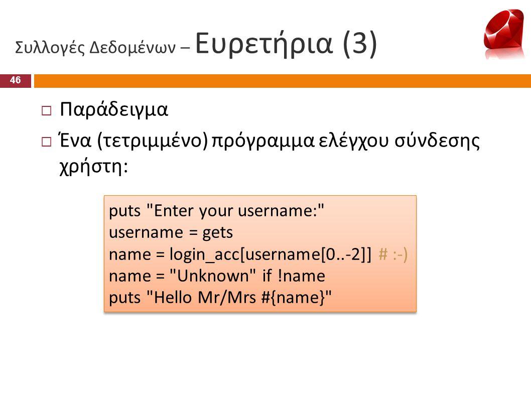 Συλλογές Δεδομένων – Ευρετήρια (3) 46  Παράδειγμα  Ένα (τετριμμένο) πρόγραμμα ελέγχου σύνδεσης χρήστη: puts