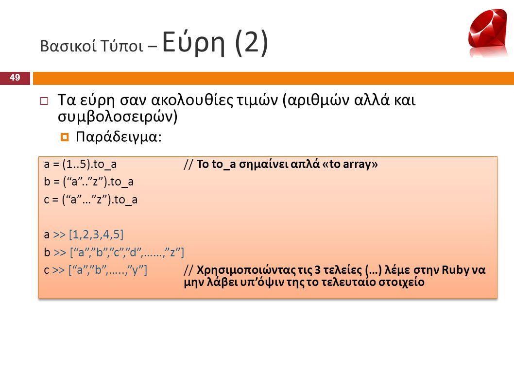 Βασικοί Τύποι – Εύρη (2)  Τα εύρη σαν ακολουθίες τιμών (αριθμών αλλά και συμβολοσειρών)  Παράδειγμα: a = (1..5).to_a// Το to_a σημαίνει απλά «to arr