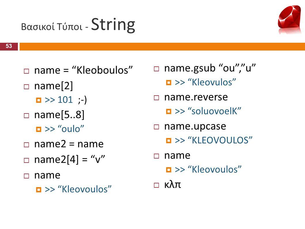 """Βασικοί Τύποι - String  name = """"Kleoboulos""""  name[2]  >> 101 ;-)  name[5..8]  >> """"oulo""""  name2 = name  name2[4] = """"v""""  name  >> """"Kleovoulos"""""""