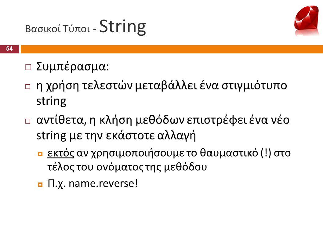 Βασικοί Τύποι - String 54  Συμπέρασμα:  η χρήση τελεστών μεταβάλλει ένα στιγμιότυπο string  αντίθετα, η κλήση μεθόδων επιστρέφει ένα νέο string με