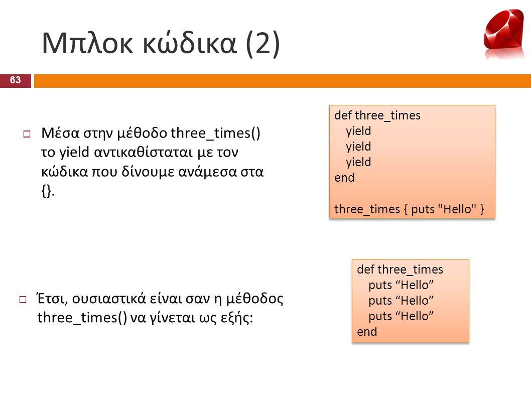 Μπλοκ κώδικα (2) 63  Μέσα στην μέθοδο three_times() το yield αντικαθίσταται με τον κώδικα που δίνουμε ανάμεσα στα {}. def three_times yield end three