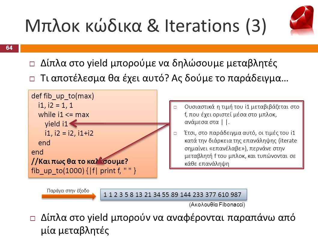Μπλοκ κώδικα & Iterations (3) 64  Δίπλα στο yield μπορούν να αναφέρονται παραπάνω από μία μεταβλητές def fib_up_to(max) i1, i2 = 1, 1 while i1 <= max