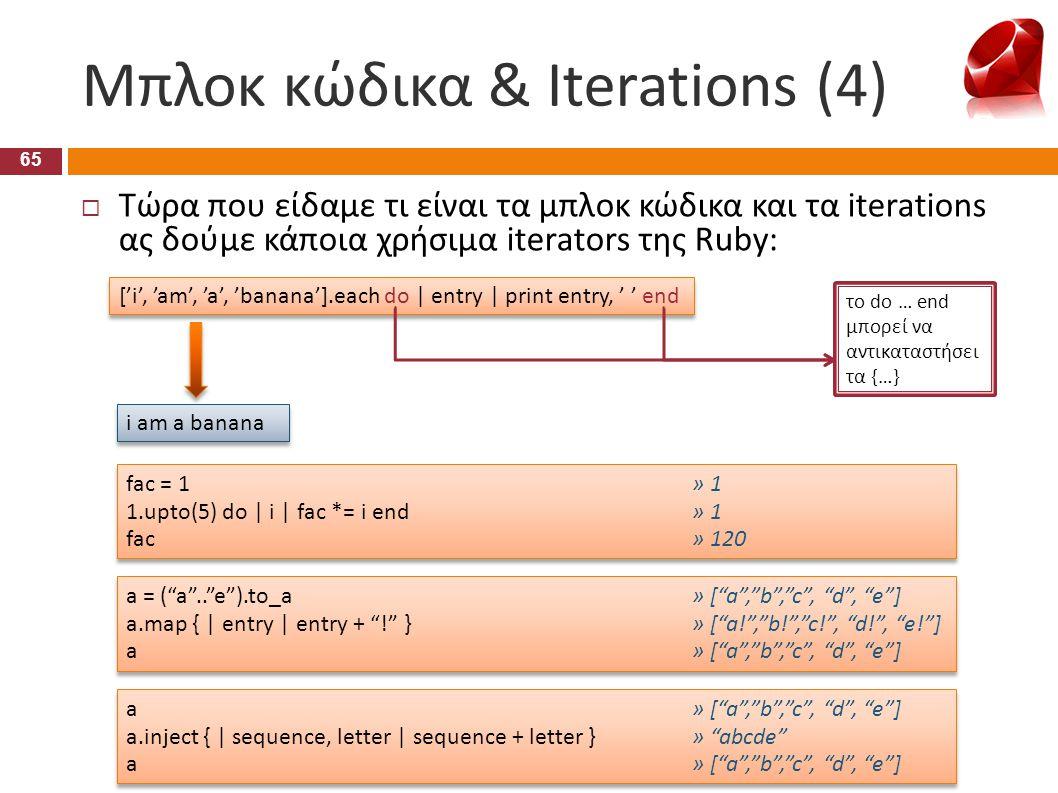Μπλοκ κώδικα & Iterations (4) 65  Τώρα που είδαμε τι είναι τα μπλοκ κώδικα και τα iterations ας δούμε κάποια χρήσιμα iterators της Ruby: ['i', 'am',