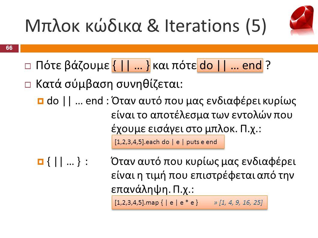 Μπλοκ κώδικα & Iterations (5) 66  Πότε βάζουμε { || … } και πότε do || … end ?  Κατά σύμβαση συνηθίζεται:  do || … end : Όταν αυτό που μας ενδιαφέρ