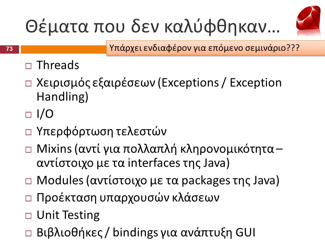 Θέματα που δεν καλύφθηκαν…  Threads  Χειρισμός εξαιρέσεων (Exceptions / Exception Handling)  I/O  Υπερφόρτωση τελεστών  Mixins (αντί για πολλαπλή