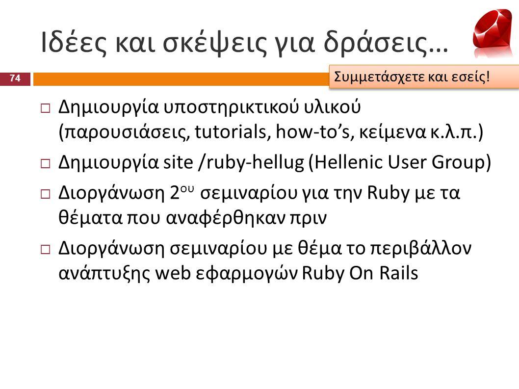 Ιδέες και σκέψεις για δράσεις… 74  Δημιουργία υποστηρικτικού υλικού (παρουσιάσεις, tutorials, how-to's, κείμενα κ.λ.π.)  Δημιουργία site /ruby-hellu
