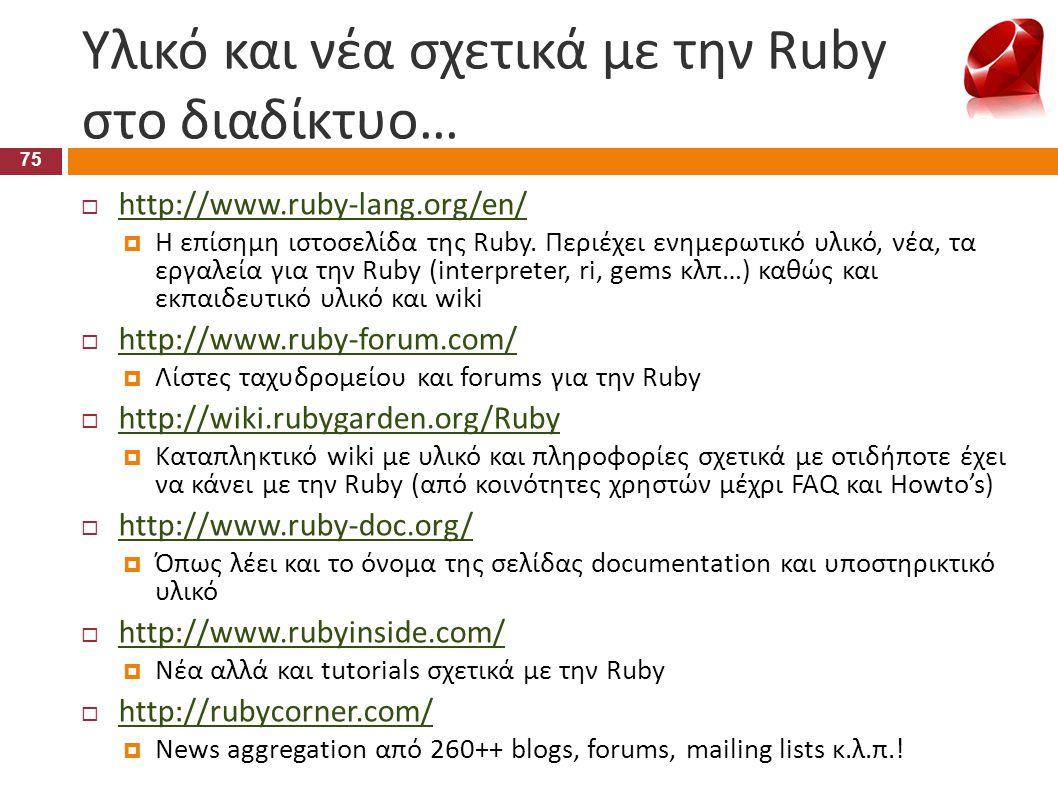 Υλικό και νέα σχετικά με την Ruby στο διαδίκτυο… 75  http://www.ruby-lang.org/en/ http://www.ruby-lang.org/en/  Η επίσημη ιστοσελίδα της Ruby. Περιέ
