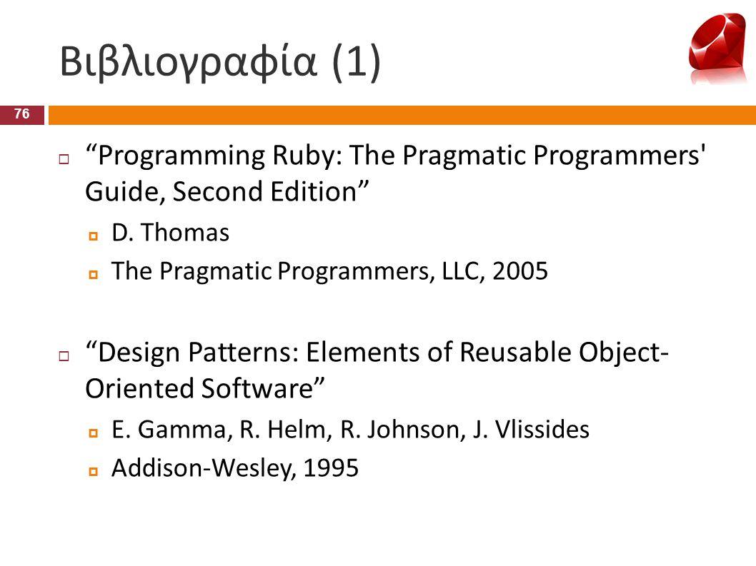 """Βιβλιογραφία (1) 76  """"Programming Ruby: The Pragmatic Programmers' Guide, Second Edition""""  D. Thomas  The Pragmatic Programmers, LLC, 2005  """"Desig"""