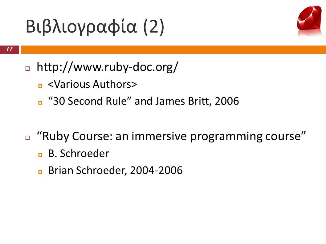 """Βιβλιογραφία (2) 77  http://www.ruby-doc.org/   """"30 Second Rule"""" and James Britt, 2006  """"Ruby Course: an immersive programming course""""  B. Schroe"""