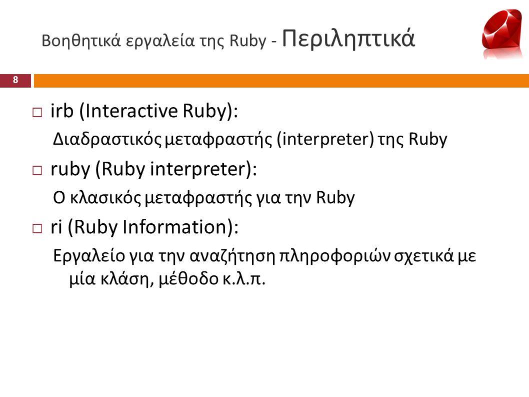 Βοηθητικά εργαλεία της Ruby - Περιληπτικά  irb (Interactive Ruby): Διαδραστικός μεταφραστής (interpreter) της Ruby  ruby (Ruby interpreter): Ο κλασι