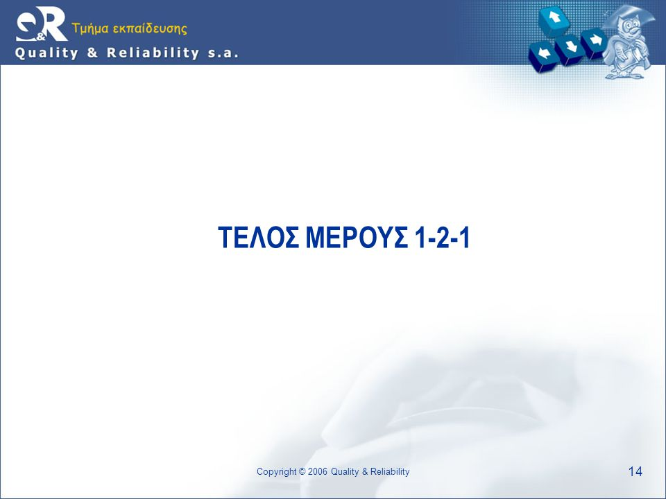 14 Copyright © 2006 Quality & Reliability ΤΕΛΟΣ ΜΕΡΟΥΣ 1-2-1