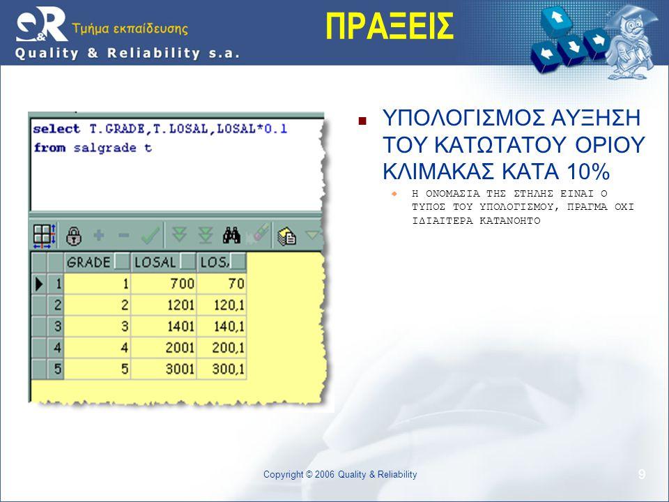 Copyright © 2006 Quality & Reliability 9 ΠΡΑΞΕΙΣ  ΥΠΟΛΟΓΙΣΜΟΣ ΑΥΞΗΣΗ ΤΟΥ ΚΑΤΩΤΑΤΟΥ ΟΡΙΟΥ ΚΛΙΜΑΚΑΣ ΚΑΤΑ 10%  Η ΟΝΟΜΑΣΙΑ ΤΗΣ ΣΤΗΛΗΣ ΕΙΝΑΙ Ο ΤΥΠΟΣ ΤΟΥ ΥΠΟΛΟΓΙΣΜΟΥ, ΠΡΑΓΜΑ ΟΧΙ ΙΔΙΑΙΤΕΡΑ ΚΑΤΑΝΟΗΤΟ