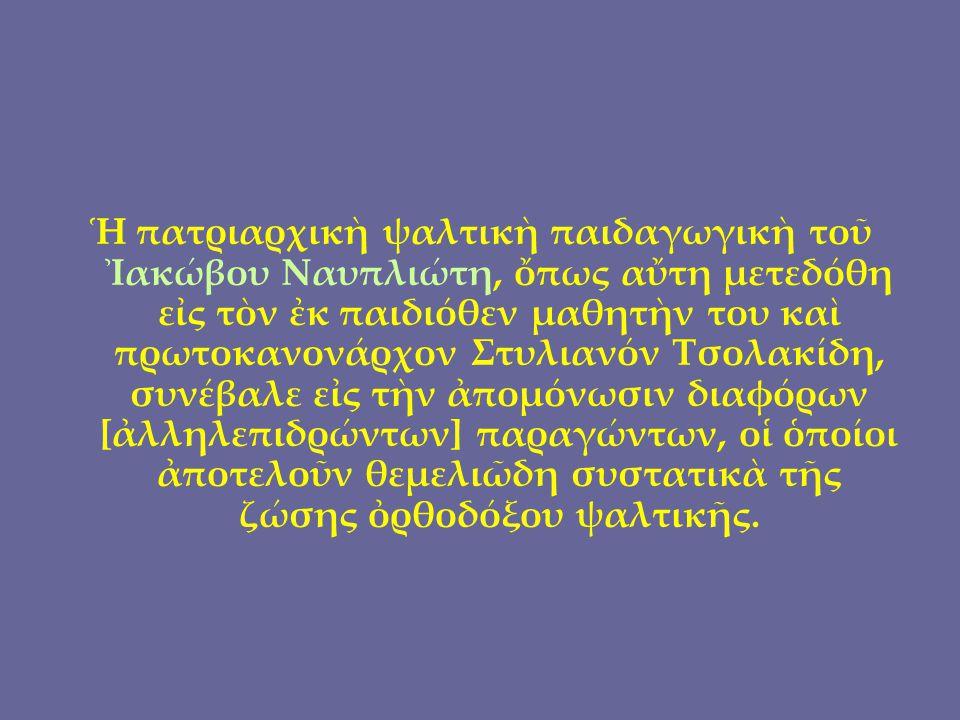 Ἡ πατριαρχικὴ ψαλτικὴ παιδαγωγικὴ τοῦ Ἰακώβου Ναυπλιώτη, ὄπως αὔτη μετεδόθη εἰς τὸν ἐκ παιδιόθεν μαθητὴν του καὶ πρωτοκανονάρχον Στυλιανόν Τσολακίδη, συνέβαλε εἰς τὴν ἀπομόνωσιν διαφόρων [ἀλληλεπιδρώντων] παραγώντων, οἱ ὁποίοι ἀποτελοῦν θεμελιῶδη συστατικὰ τῆς ζώσης ὀρθοδόξου ψαλτικῆς.