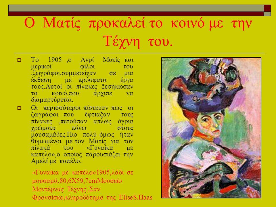 O Mατίς προκαλεί το κοινό με την Τέχνη του.  Το 1905,ο Ανρί Ματίς και μερικοί φίλοι του,ζωγράφοι,συμμετείχαν σε μια έκθεση με πρόσφατα έργα τους.Αυτο
