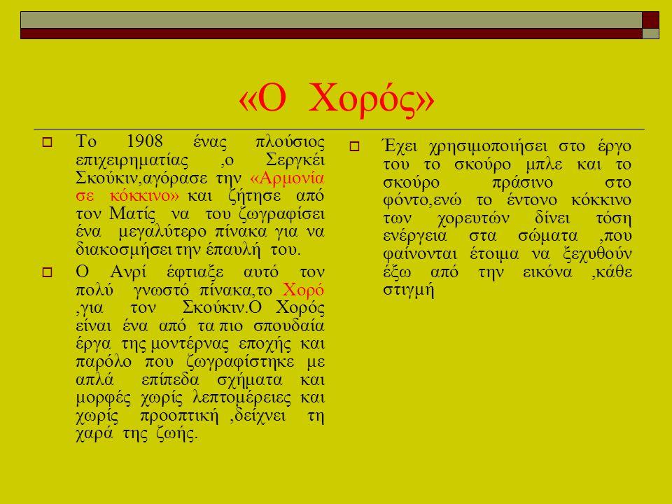 «Ο Χορός»  Το 1908 ένας πλούσιος επιχειρηματίας,ο Σεργκέι Σκούκιν,αγόρασε την «Αρμονία σε κόκκινο» και ζήτησε από τον Ματίς να του ζωγραφίσει ένα μεγ