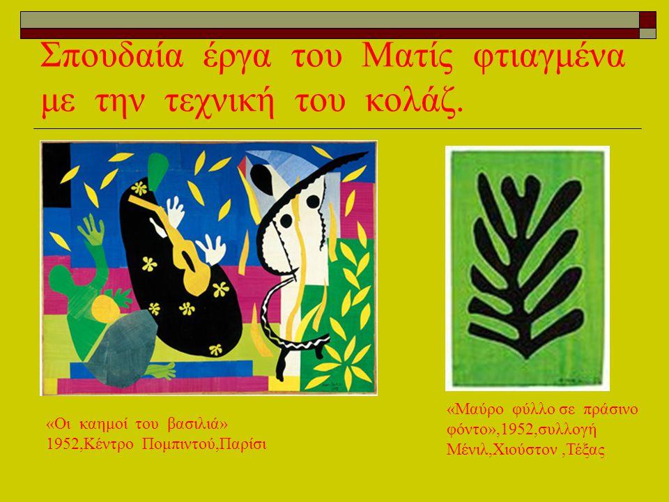 Σπουδαία έργα του Ματίς φτιαγμένα με την τεχνική του κολάζ. «Οι καημοί του βασιλιά» 1952,Κέντρο Πομπιντού,Παρίσι «Μαύρο φύλλο σε πράσινο φόντο»,1952,σ