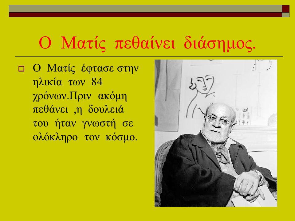 Ο Ματίς πεθαίνει διάσημος.  O Mατίς έφτασε στην ηλικία των 84 χρόνων.Πριν ακόμη πεθάνει,η δουλειά του ήταν γνωστή σε ολόκληρο τον κόσμο.